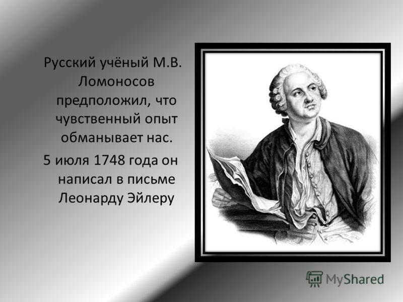 Русский учёный М.В. Ломоносов предположил, что чувственный опыт обманывает нас. 5 июля 1748 года он написал в письме Леонарду Эйлеру