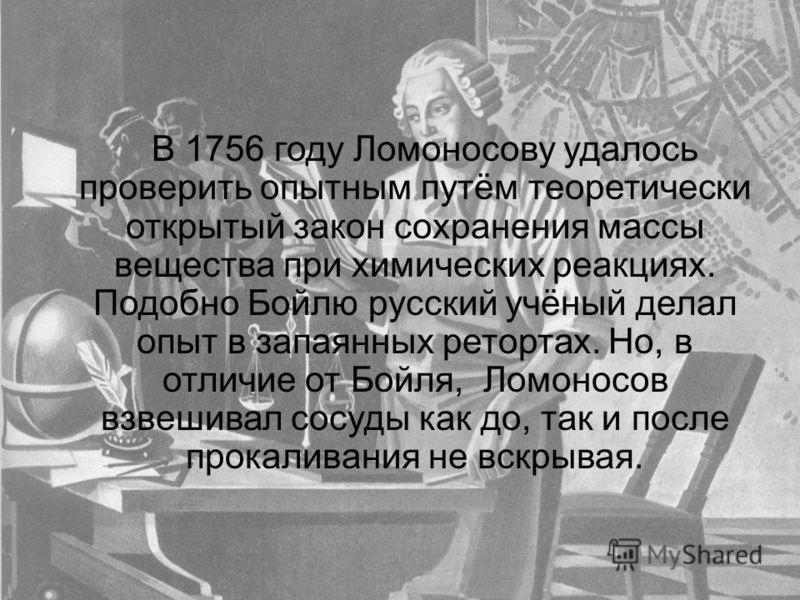В 1756 году Ломоносову удалось проверить опытным путём теоретически открытый закон сохранения массы вещества при химических реакциях. Подобно Бойлю русский учёный делал опыт в запаянных ретортах. Но, в отличие от Бойля, Ломоносов взвешивал сосуды как