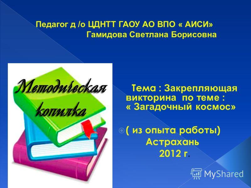 Тема : Закрепляющая викторина по теме : « Загадочный космос» ( из опыта работы) Астрахань 2012 г.