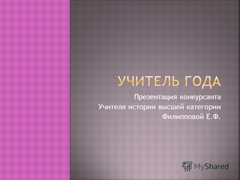 Презентация конкурсанта Учителя истории высшей категории Филипповой Е.Ф.