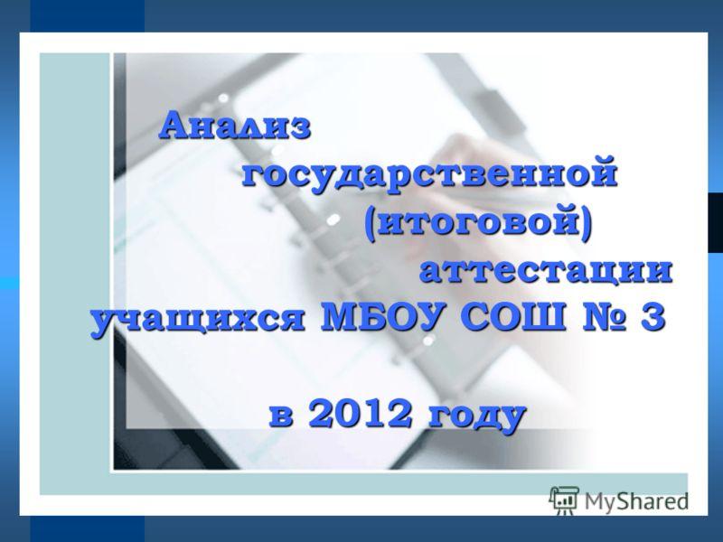 Анализ государственной (итоговой) аттестации аттестации учащихся МБОУ СОШ 3 в 2012 году в 2012 году