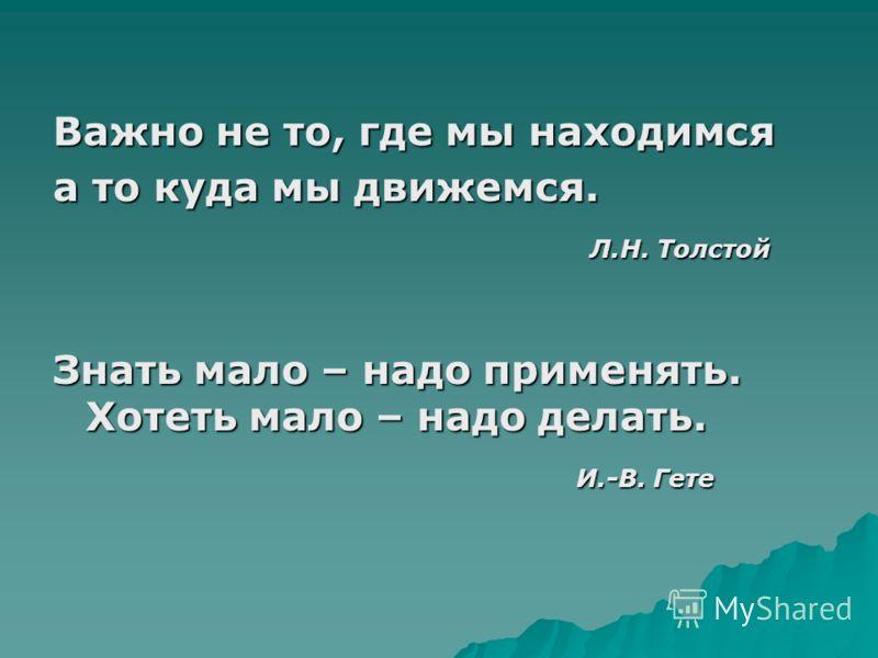 Важно не то, где мы находимся а то куда мы движемся. Л.Н. Толстой Л.Н. Толстой Знать мало – надо применять. Хотеть мало – надо делать. И.-В. Гете И.-В. Гете