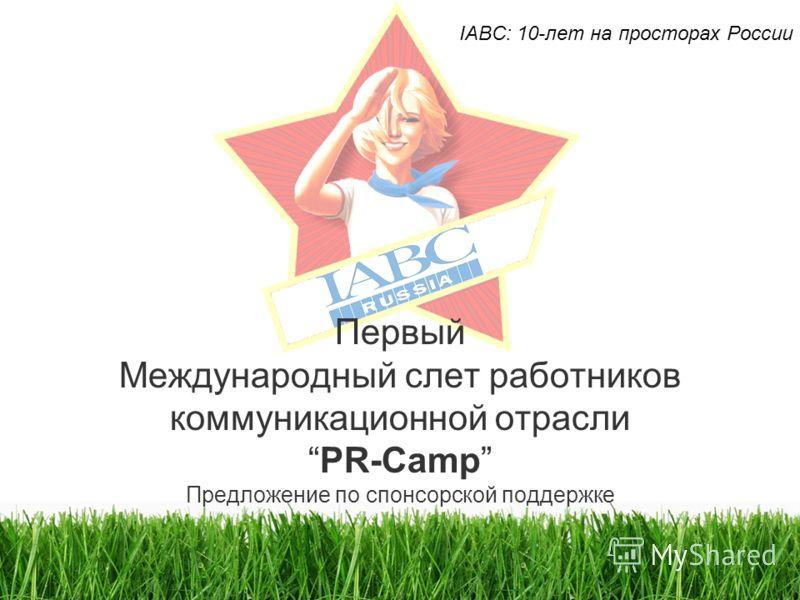 Первый Международный слет работников коммуникационной отраслиPR-Camp Предложение по спонсорской поддержке IABC: 10-лет на просторах России