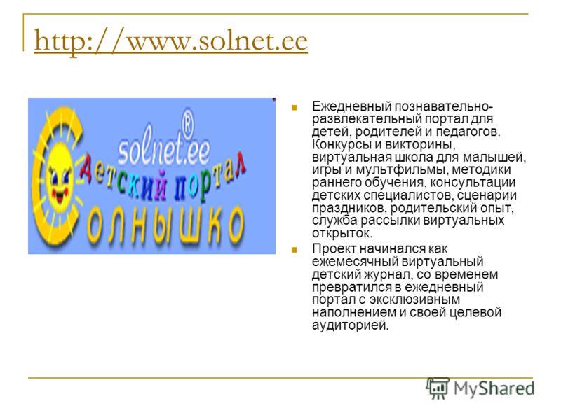 http://www.solnet.ee Ежедневный познавательно- развлекательный портал для детей, родителей и педагогов. Конкурсы и викторины, виртуальная школа для малышей, игры и мультфильмы, методики раннего обучения, консультации детских специалистов, сценарии пр