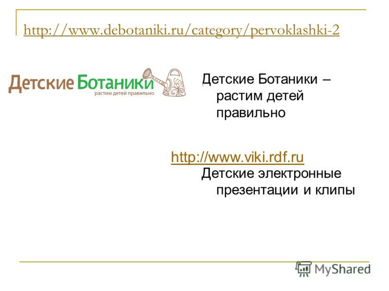 http://www.debotaniki.ru/category/pervoklashki-2 Детские Ботаники – растим детей правильно Детские электронные презентации и клипы http://www.viki.rdf.ru