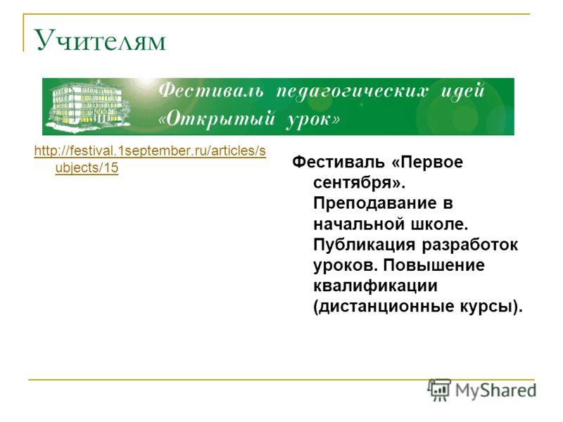 Учителям http://festival.1september.ru/articles/s ubjects/15 Фестиваль «Первое сентября». Преподавание в начальной школе. Публикация разработок уроков. Повышение квалификации (дистанционные курсы).