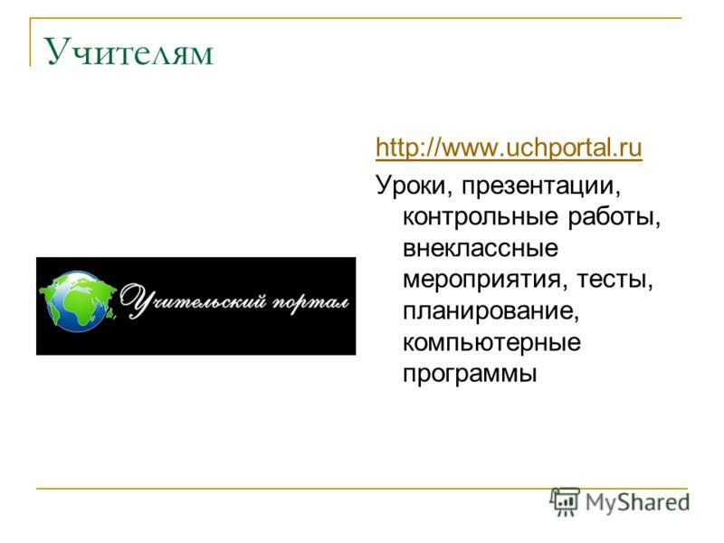 Учителям http://www.uchportal.ru Уроки, презентации, контрольные работы, внеклассные мероприятия, тесты, планирование, компьютерные программы