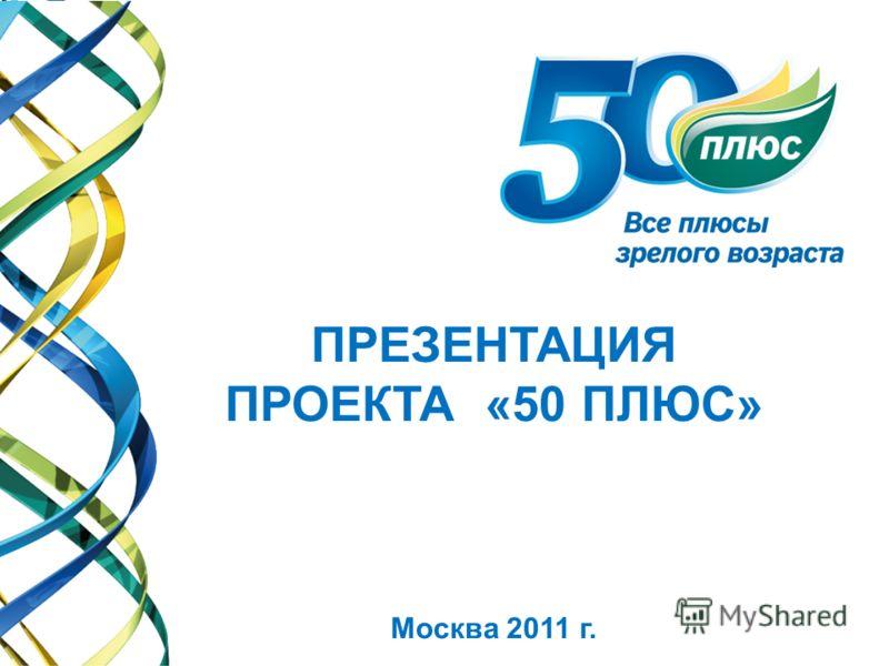 ПРЕЗЕНТАЦИЯ ПРОЕКТА «50 ПЛЮС» Москва 2011 г.