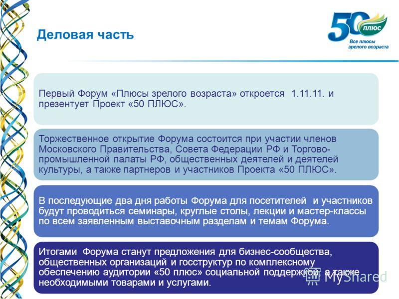 Деловая часть Первый Форум «Плюсы зрелого возраста» откроется 1.11.11. и презентует Проект «50 ПЛЮС». Торжественное открытие Форума состоится при участии членов Московского Правительства, Совета Федерации РФ и Торгово- промышленной палаты РФ, обществ