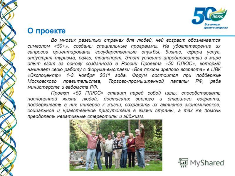 О проекте Во многих развитых странах для людей, чей возраст обозначается символом «50+», созданы специальные программы. На удовлетворение их запросов ориентированы государственные службы, бизнес, сфера услуг, индустрия туризма, связь, транспорт. Этот