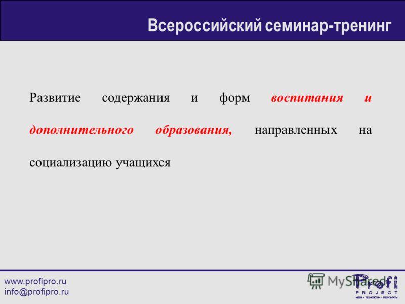 Развитие содержания и форм воспитания и дополнительного образования, направленных на социализацию учащихся www.profipro.ru info@profipro.ru Всероссийский семинар-тренинг