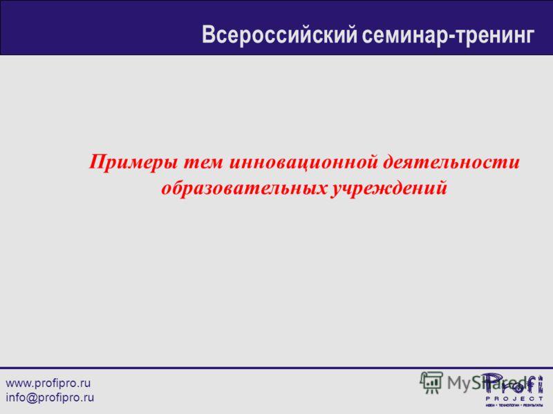 Примеры тем инновационной деятельности образовательных учреждений www.profipro.ru info@profipro.ru Всероссийский семинар-тренинг