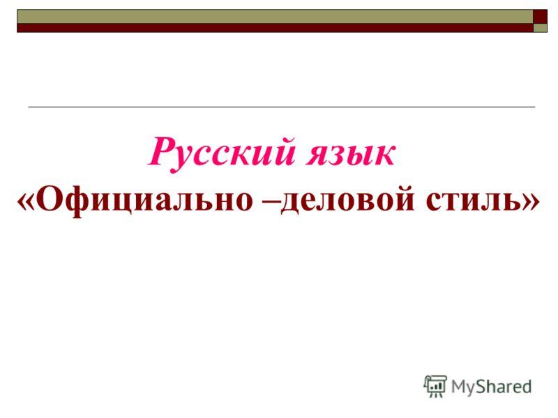 «Официально –деловой стиль» Русский язык