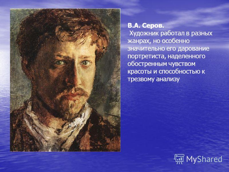 В.А. Серов. Художник работал в разных жанрах, но особенно значительно его дарование портретиста, наделенного обостренным чувством красоты и способностью к трезвому анализу
