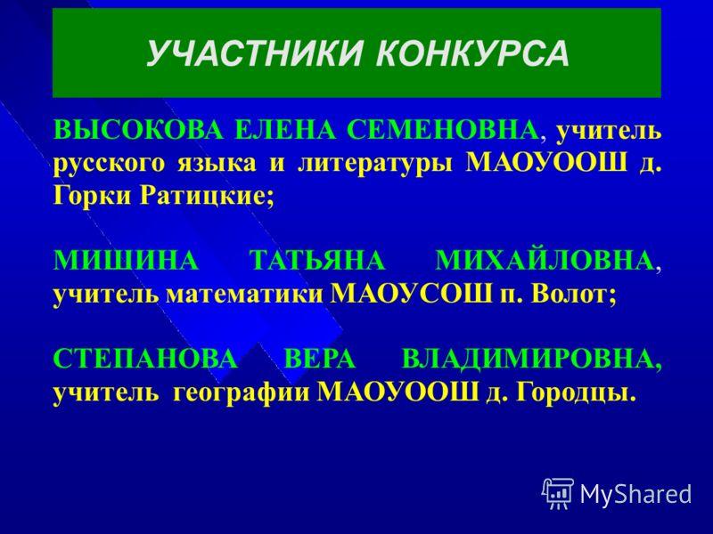 УЧАСТНИКИ КОНКУРСА ВЫСОКОВА ЕЛЕНА СЕМЕНОВНА, учитель русского языка и литературы МАОУООШ д. Горки Ратицкие; МИШИНА ТАТЬЯНА МИХАЙЛОВНА, учитель математики МАОУСОШ п. Волот; СТЕПАНОВА ВЕРА ВЛАДИМИРОВНА, учитель географии МАОУООШ д. Городцы.