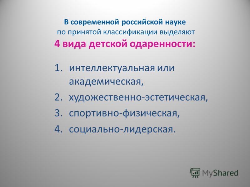 В современной российской науке по принятой классификации выделяют 4 вида детской одаренности: 1.интеллектуальная или академическая, 2.художественно-эстетическая, 3.спортивно-физическая, 4.социально-лидерская.