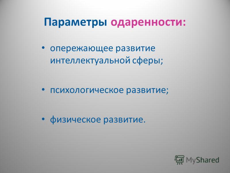 Параметры одаренности: опережающее развитие интеллектуальной сферы; психологическое развитие; физическое развитие.