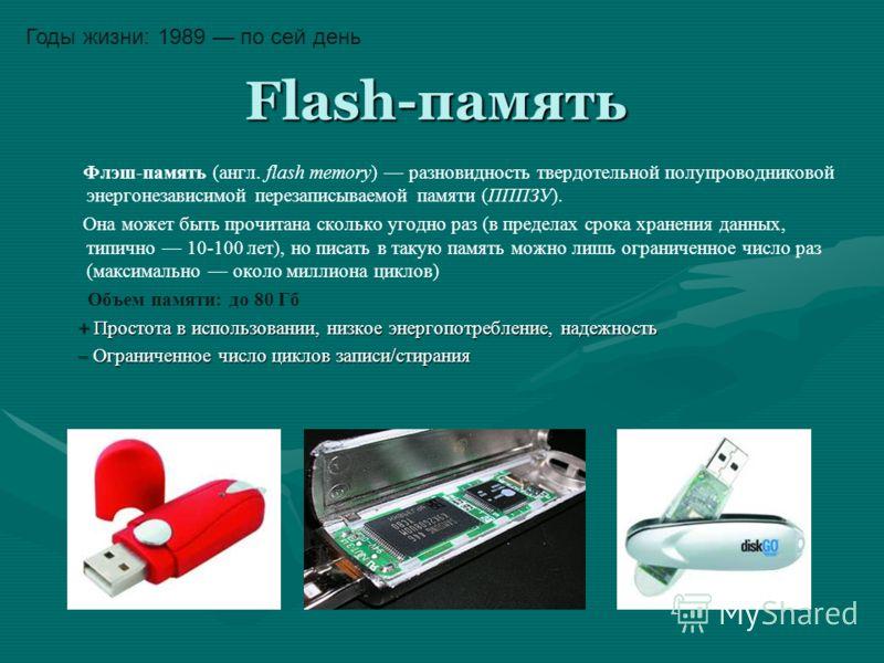 Flash-память Flash-память Флэш-память (англ. flash memory) разновидность твердотельной полупроводниковой энергонезависимой перезаписываемой памяти (ПППЗУ). Она может быть прочитана сколько угодно раз (в пределах срока хранения данных, типично 10-100
