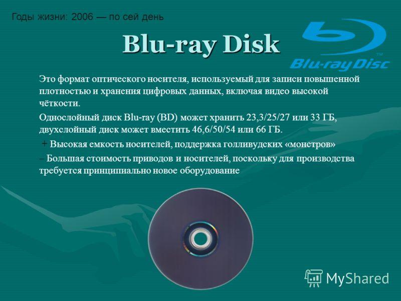 Blu-ray Disk Это формат оптического носителя, используемый для записи повышенной плотностью и хранения цифровых данных, включая видео высокой чёткости. Однослойный диск Blu-ray (BD) может хранить 23,3/25/27 или 33 ГБ, двухслойный диск может вместить