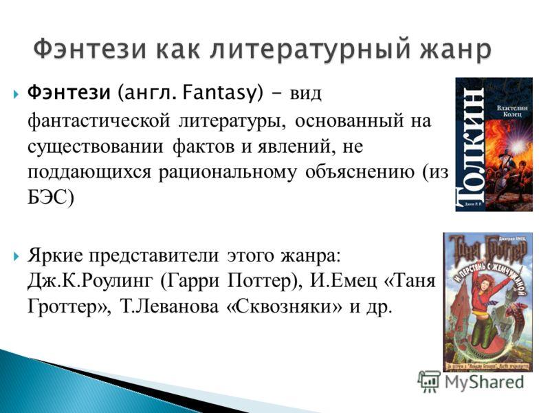Фэнтези (англ. Fantasy) - вид фантастической литературы, основанный на существовании фактов и явлений, не поддающихся рациональному объяснению (из БЭС) Яркие представители этого жанра: Дж.К.Роулинг (Гарри Поттер), И.Емец «Таня Гроттер», Т.Леванова «С