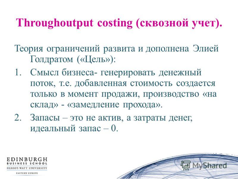 Throughoutput costing (сквозной учет). Теория ограничений развита и дополнена Элией Голдратом («Цель»): 1.Смысл бизнеса- генерировать денежный поток, т.е. добавленная стоимость создается только в момент продажи, производство «на склад» - «замедление