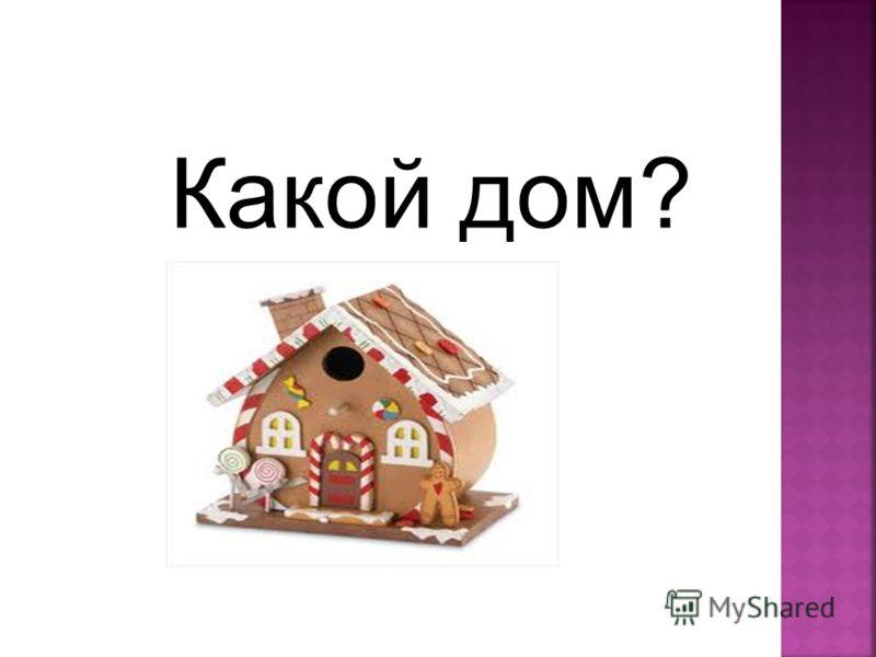 Какой дом?