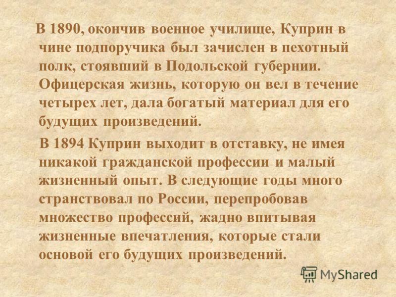 В 1890, окончив военное училище, Куприн в чине подпоручика был зачислен в пехотный полк, стоявший в Подольской губернии. Офицерская жизнь, которую он вел в течение четырех лет, дала богатый материал для его будущих произведений. В 1894 Куприн выходит