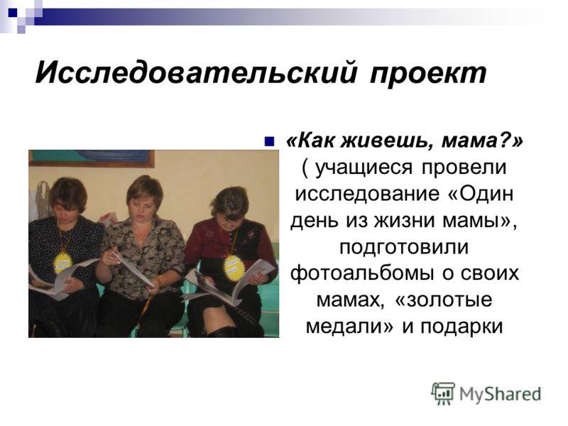Исследовательский проект «Как живешь, мама?» ( учащиеся провели исследование «Один день из жизни мамы», подготовили фотоальбомы о своих мамах, «золотые медали» и подарки