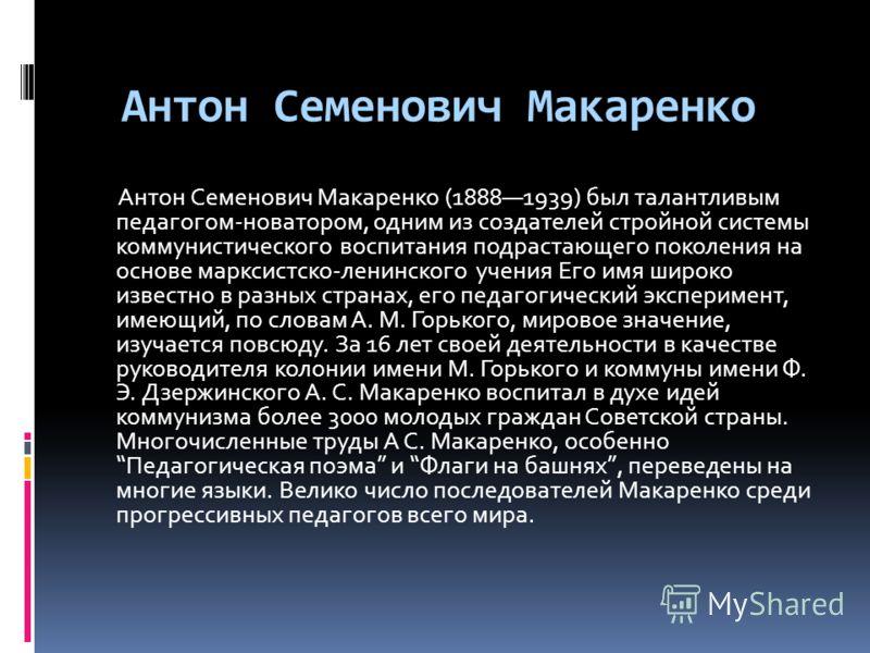 Антон Семенович Макаренко Антон Семенович Макаренко (18881939) был талантливым педагогом-новатором, одним из создателей стройной системы коммунистического воспитания подрастающего поколения на основе марксистско-ленинского учения Его имя широко извес