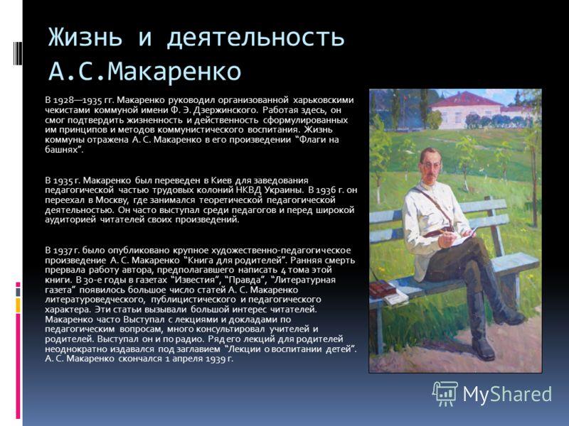 Жизнь и деятельность А.С.Макаренко В 19281935 гг. Макаренко руководил организованной харьковскими чекистами коммуной имени Ф. Э. Дзержинского. Работая здесь, он смог подтвердить жизненность и действенность сформулированных им принципов и методов комм