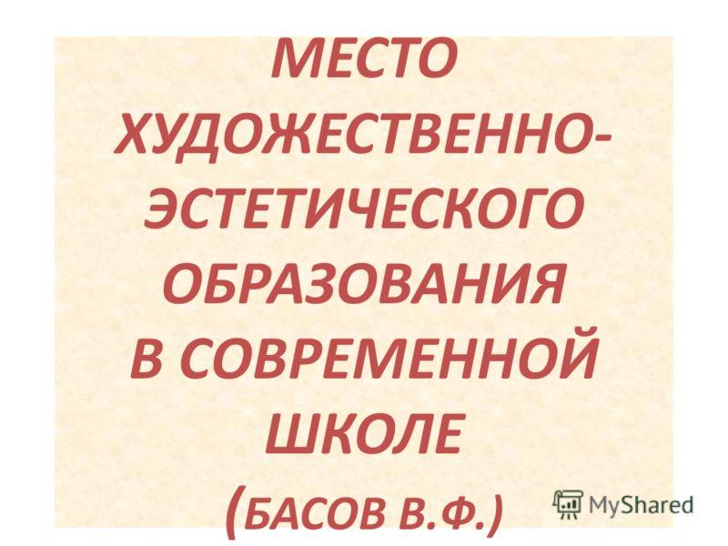 МЕСТО ХУДОЖЕСТВЕННО- ЭСТЕТИЧЕСКОГО ОБРАЗОВАНИЯ В СОВРЕМЕННОЙ ШКОЛЕ ( БАСОВ В.Ф.)