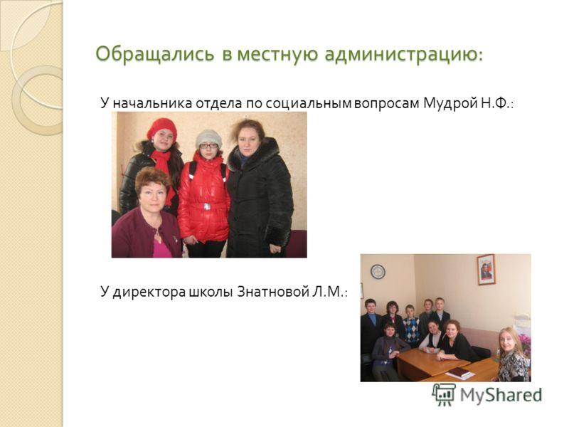 Обращались в местную администрацию : У начальника отдела по социальным вопросам Мудрой Н. Ф.: У директора школы Знатновой Л. М.: