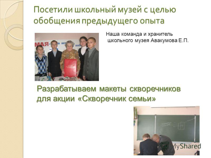 Посетили школьный музей с целью обобщения предыдущего опыта Наша команда и хранитель школьного музея Авакумова Е.П. Разрабатываем макеты скворечников для акции «Скворечник семьи»