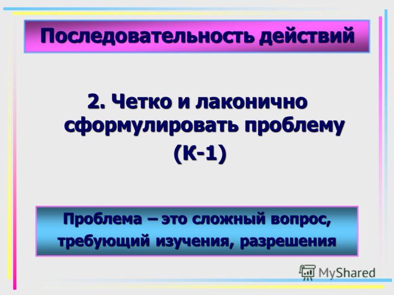 Последовательность действий 2. Четко и лаконично сформулировать проблему (К-1) (К-1) Проблема – это сложный вопрос, требующий изучения, разрешения