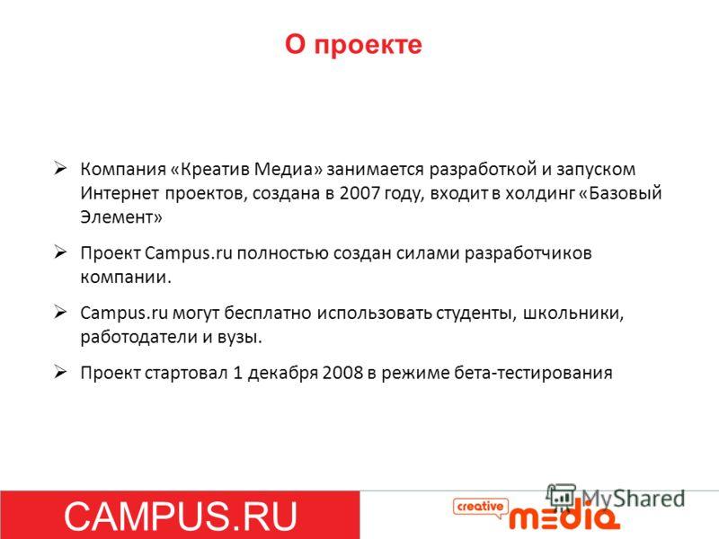 О проекте Компания «Креатив Медиа» занимается разработкой и запуском Интернет проектов, создана в 2007 году, входит в холдинг «Базовый Элемент» Проект Campus.ru полностью создан силами разработчиков компании. Campus.ru могут бесплатно использовать ст