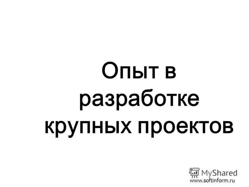 www.softinform.ru Опыт в разработке крупных проектов