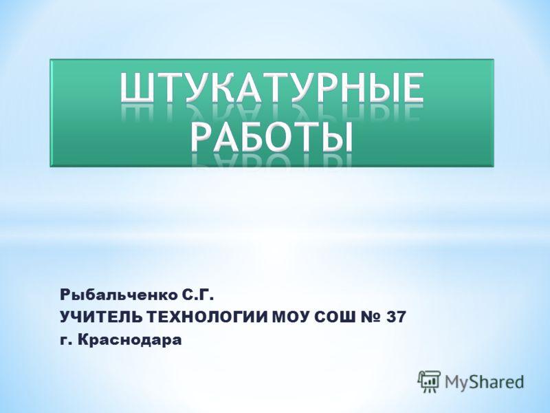 Рыбальченко С.Г. УЧИТЕЛЬ ТЕХНОЛОГИИ МОУ СОШ 37 г. Краснодара