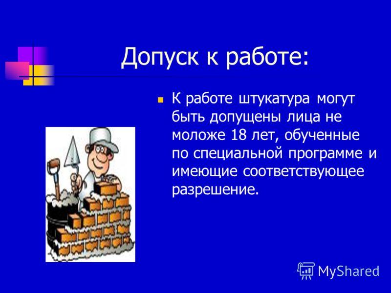 Допуск к работе: К работе штукатура могут быть допущены лица не моложе 18 лет, обученные по специальной программе и имеющие соответствующее разрешение.