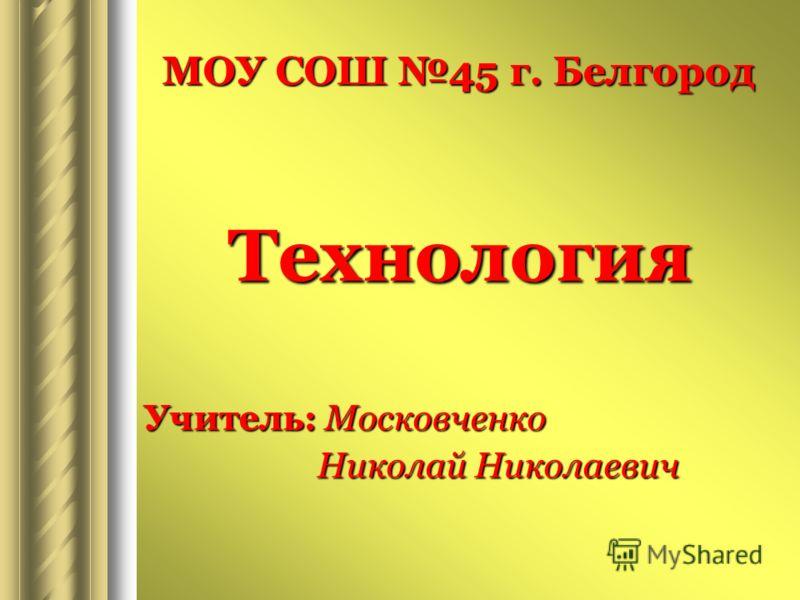 МОУ СОШ 45 г. Белгород Технология Учитель: Московченко Николай Николаевич