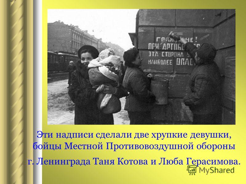 Эти надписи сделали две хрупкие девушки, бойцы Местной Противовоздушной обороны г. Ленинграда Таня Котова и Люба Герасимова.