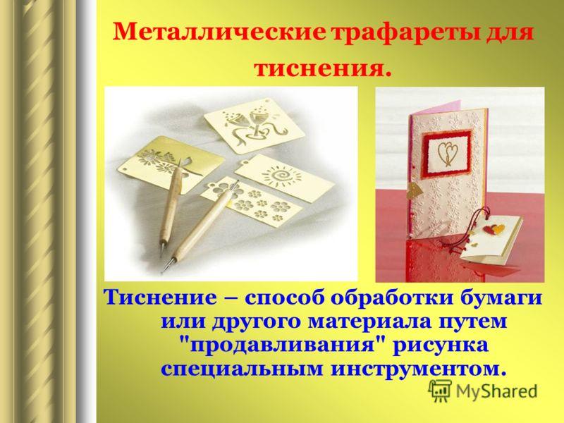 Металлические трафареты для тиснения. Тиснение – способ обработки бумаги или другого материала путем продавливания рисунка специальным инструментом.