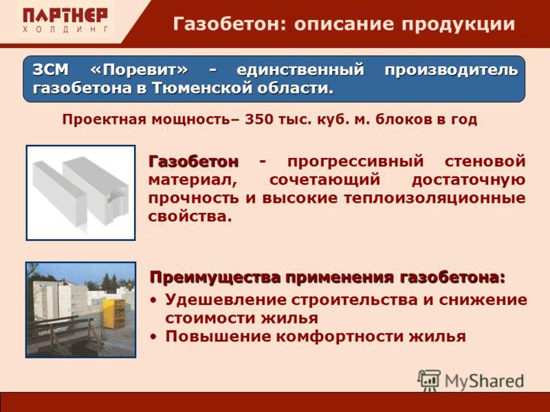 : ЗСМ «Поревит» - единственный производитель газобетона в Тюменской области. Газобетон: описание продукции Проектная мощность– 350 тыс. куб. м. блоков в год Преимущества применения газобетона: Удешевление строительства и снижение стоимости жилья Повы