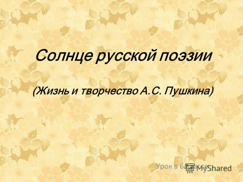 Солнце русской поэзии (Жизнь и творчество А.С. Пушкина) Урок в 6 классе
