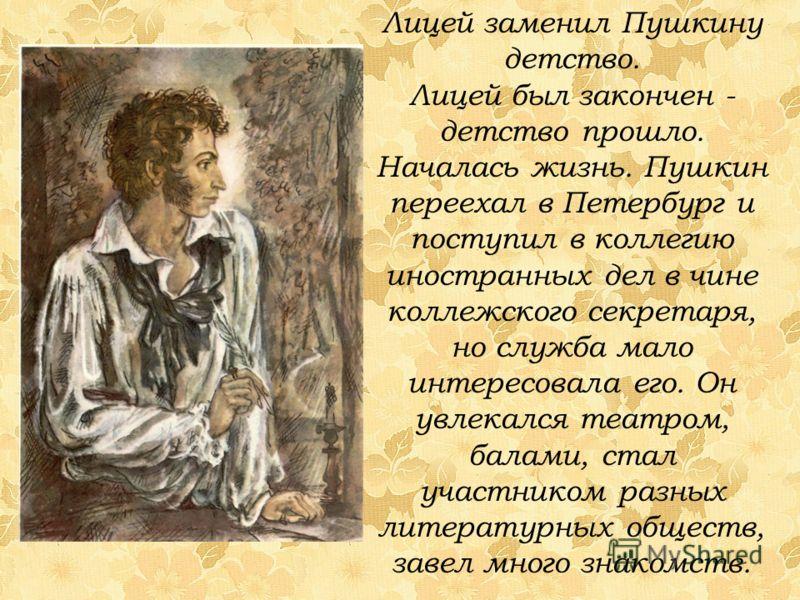 Лицей заменил Пушкину детство. Лицей был закончен - детство прошло. Началась жизнь. Пушкин переехал в Петербург и поступил в коллегию иностранных дел в чине коллежского секретаря, но служба мало интересовала его. Он увлекался театром, балами, стал уч