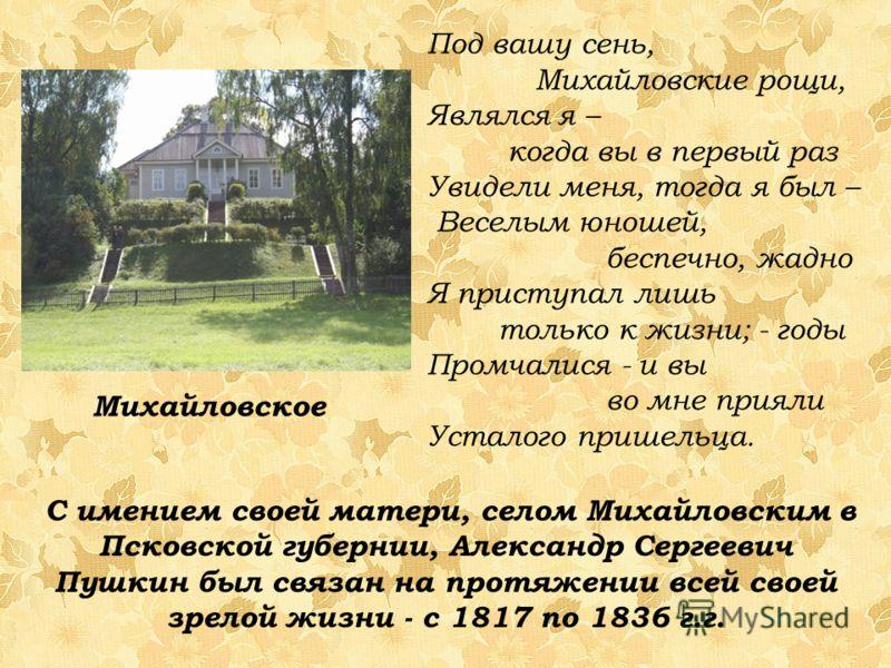 С имением своей матери, селом Михайловским в Псковской губернии, Александр Сергеевич Пушкин был связан на протяжении всей своей зрелой жизни - с 1817 по 1836 г.г. Под вашу сень, Михайловские рощи, Являлся я – когда вы в первый раз Увидели меня, тогда