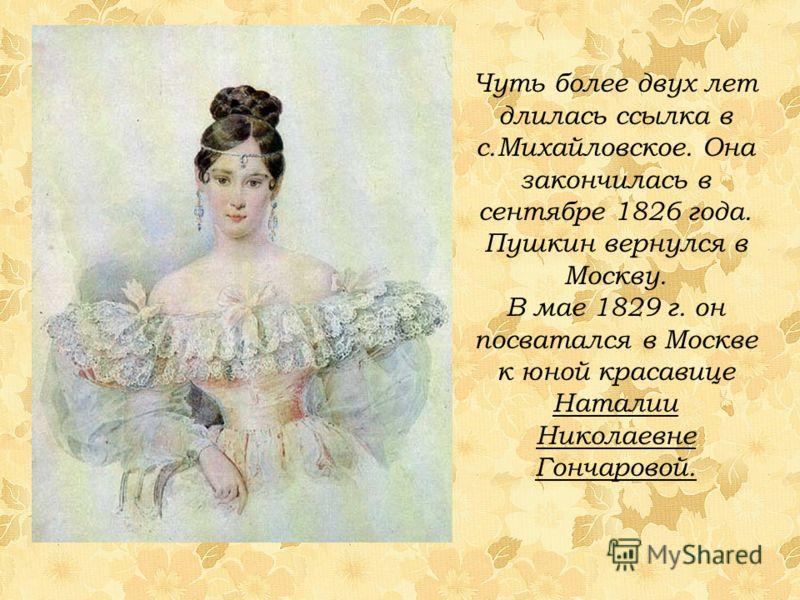 Чуть более двух лет длилась ссылка в с.Михайловское. Она закончилась в сентябре 1826 года. Пушкин вернулся в Москву. В мае 1829 г. он посватался в Москве к юной красавице Наталии Николаевне Гончаровой.