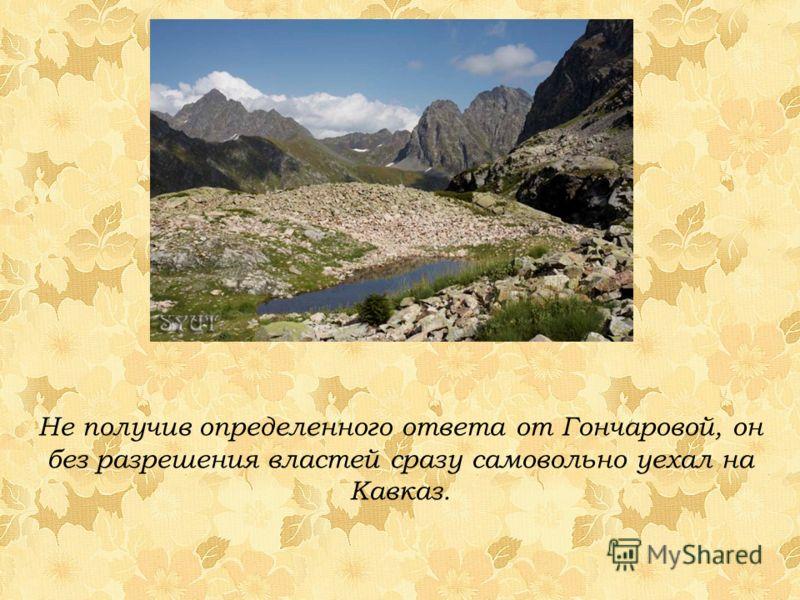 Не получив определенного ответа от Гончаровой, он без разрешения властей сразу самовольно уехал на Кавказ.