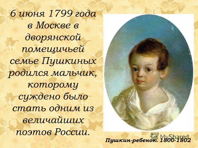 6 июня 1799 года в Москве в дворянской помещичьей семье Пушкиных родился мальчик, которому суждено было стать одним из величайших поэтов России. Пушкин-ребенок. 1800-1802