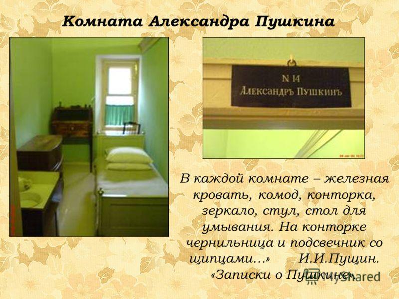 В каждой комнате – железная кровать, комод, конторка, зеркало, стул, стол для умывания. На конторке чернильница и подсвечник со щипцами…» И.И.Пущин. «Записки о Пушкине». Комната Александра Пушкина