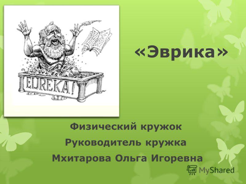 «Эврика» Физический кружок Руководитель кружка Мхитарова Ольга Игоревна